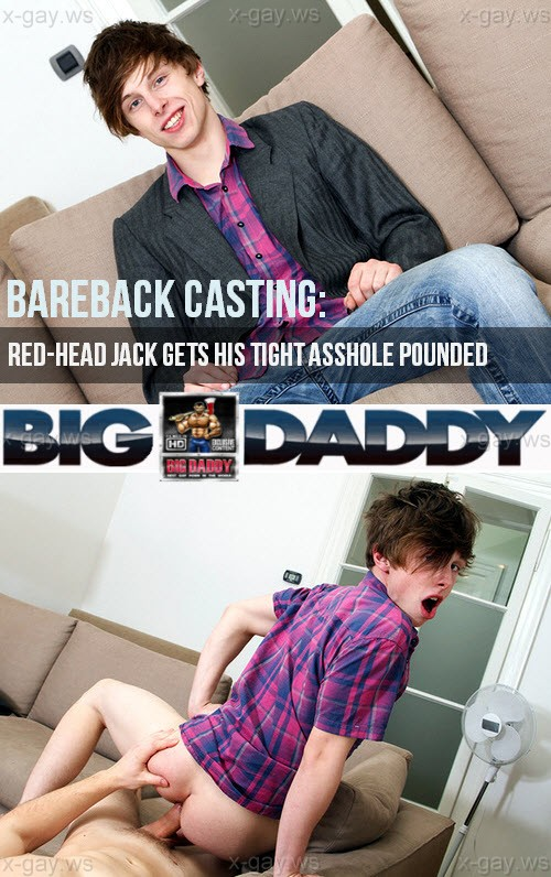 BigDaddy – Bareback Casting: Red-Head Jack Gets His Tight AssHole Pounded